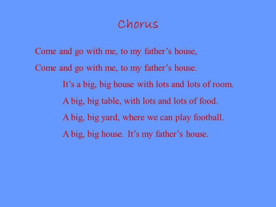 Chorus Come and go with me, to my fathers house, Come and go with me, to my fathers house. Its a big, big house with lots and lots of room. A big, big