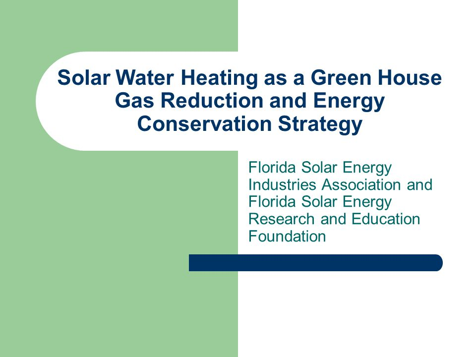 Solar Water Heating as a Green House Gas Reduction and Energy Conservation Strategy Florida Solar Energy Industries Association and Florida Solar Energy Research and Education Foundation
