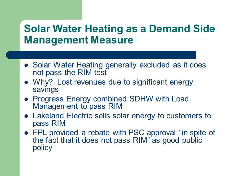 Solar Water Heating as a Demand Side Management Measure Solar Water Heating generally excluded as it does not pass the RIM test Why? Lost revenues due