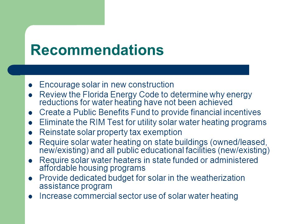Recommendations Encourage solar in new construction Review the Florida Energy Code to determine why energy reductions for water heating have not been achieved Create a Public Benefits Fund to provide financial incentives Eliminate the RIM Test for utility solar water heating programs Reinstate solar property tax exemption Require solar water heating on state buildings (owned/leased, new/existing) and all public educational facilities (new/existing) Require solar water heaters in state funded or administered affordable housing programs Provide dedicated budget for solar in the weatherization assistance program Increase commercial sector use of solar water heating