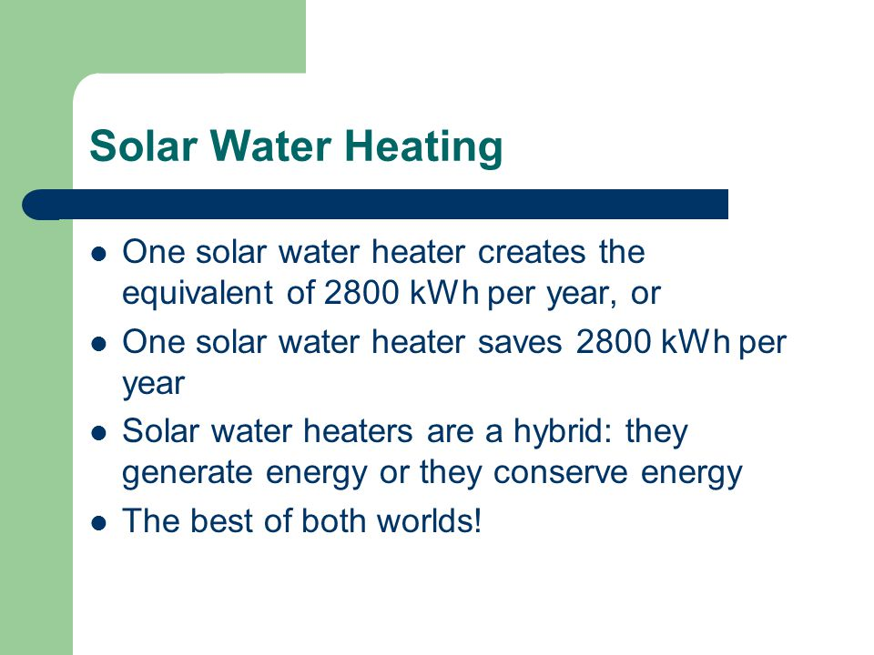 Solar Water Heating One solar water heater creates the equivalent of 2800 kWh per year, or One solar water heater saves 2800 kWh per year Solar water heaters are a hybrid: they generate energy or they conserve energy The best of both worlds!
