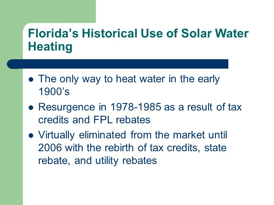 Floridas Historical Use of Solar Water Heating The only way to heat water in the early 1900s Resurgence in 1978-1985 as a result of tax credits and FP