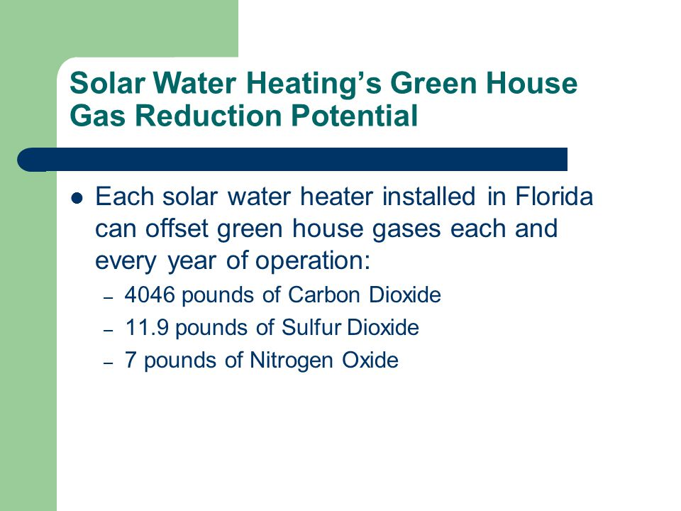 Solar Water Heatings Green House Gas Reduction Potential Each solar water heater installed in Florida can offset green house gases each and every year