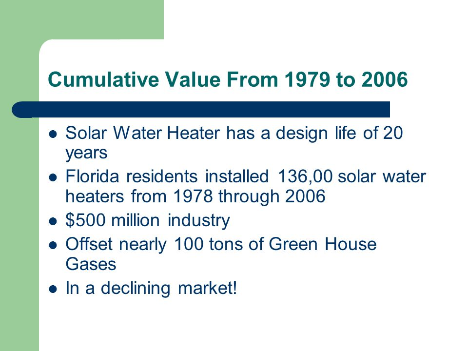 Cumulative Value From 1979 to 2006 Solar Water Heater has a design life of 20 years Florida residents installed 136,00 solar water heaters from 1978 through 2006 $500 million industry Offset nearly 100 tons of Green House Gases In a declining market!
