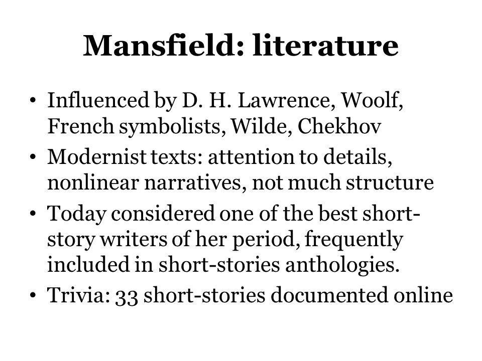 Mansfield: literature Influenced by D. H. Lawrence, Woolf, French symbolists, Wilde, Chekhov Modernist texts: attention to details, nonlinear narrativ
