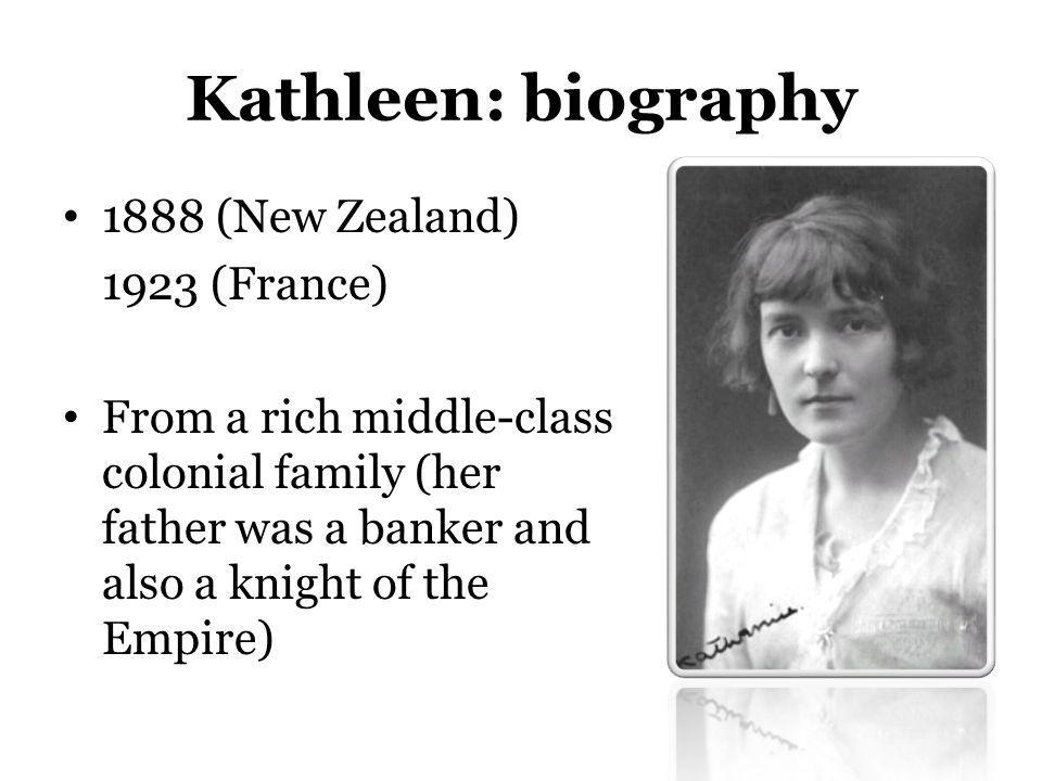 Kathleen: biography 1888 (New Zealand) 1923 (France) From a rich middle-class colonial family (her father was a banker and also a knight of the Empire