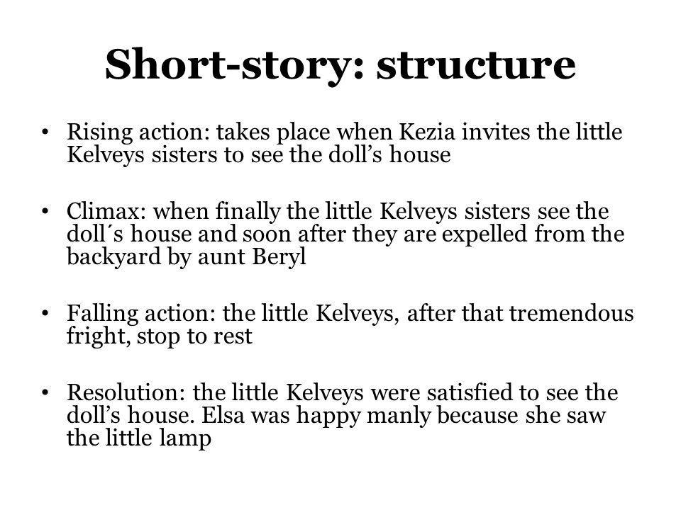 Short-story: structure Rising action: takes place when Kezia invites the little Kelveys sisters to see the dolls house Climax: when finally the little