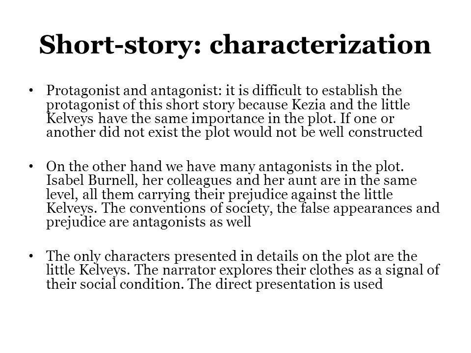 Short-story: characterization Protagonist and antagonist: it is difficult to establish the protagonist of this short story because Kezia and the littl