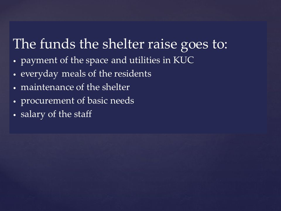 The funds the shelter raise goes to: payment of the space and utilities in KUC everyday meals of the residents maintenance of the shelter procurement of basic needs salary of the staff