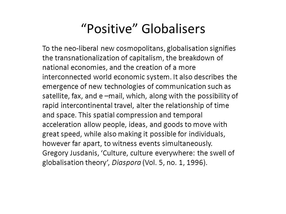 To the neo-liberal new cosmopolitans, globalisation signifies the transnationalization of capitalism, the breakdown of national economies, and the creation of a more interconnected world economic system.