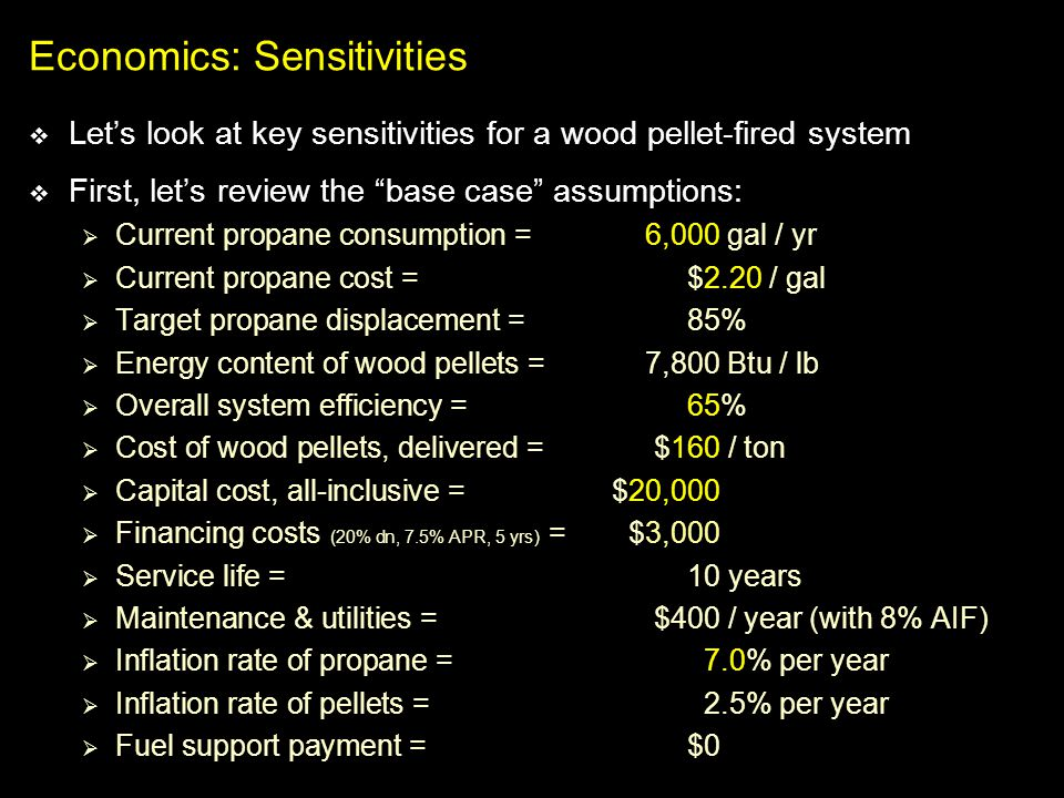Economics: Sensitivities Lets look at key sensitivities for a wood pellet-fired system First, lets review the base case assumptions: Current propane c