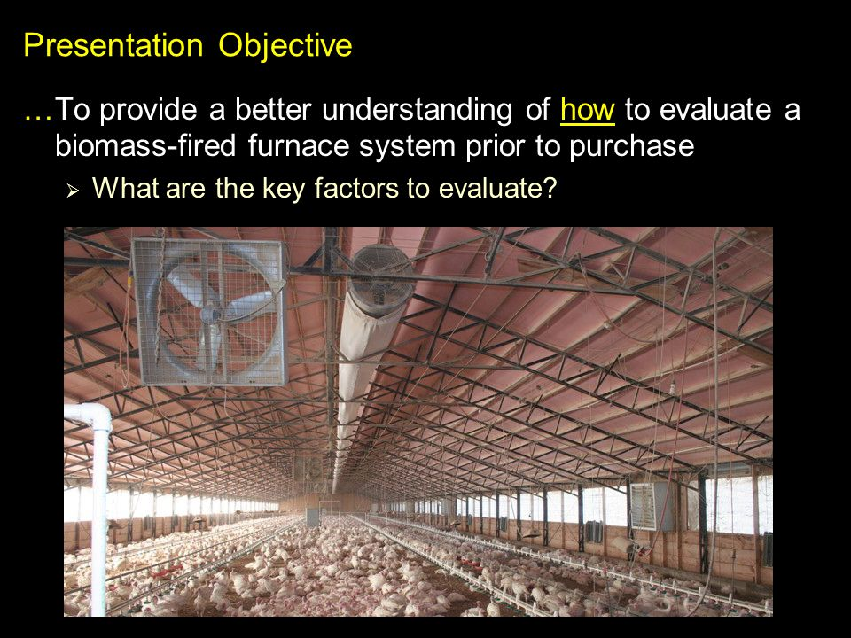 Presentation Objective …To provide a better understanding of how to evaluate a biomass-fired furnace system prior to purchase What are the key factors