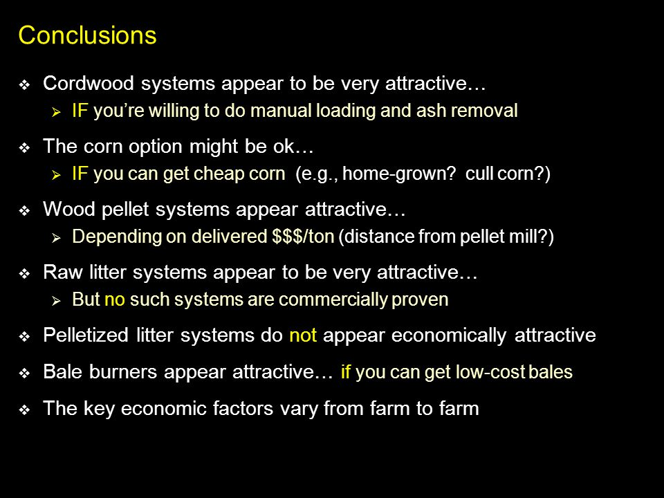 Conclusions Cordwood systems appear to be very attractive… IF youre willing to do manual loading and ash removal The corn option might be ok… IF you c
