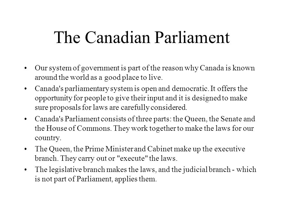 The Canadian Parliament Our system of government is part of the reason why Canada is known around the world as a good place to live. Canada's parliame