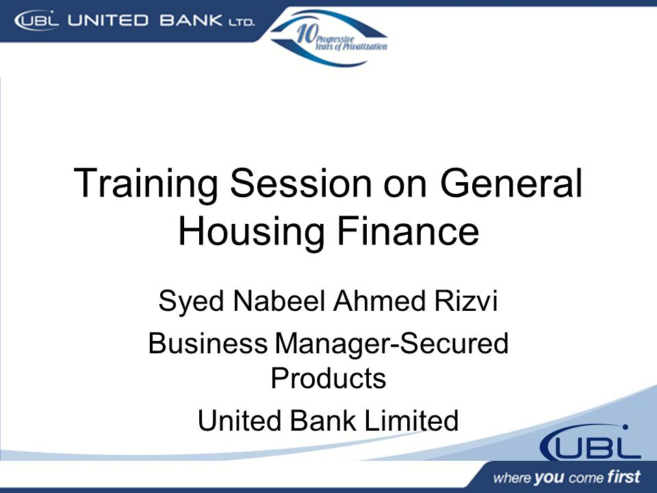 Training Session on General Housing Finance Syed Nabeel Ahmed Rizvi Business Manager-Secured Products United Bank Limited