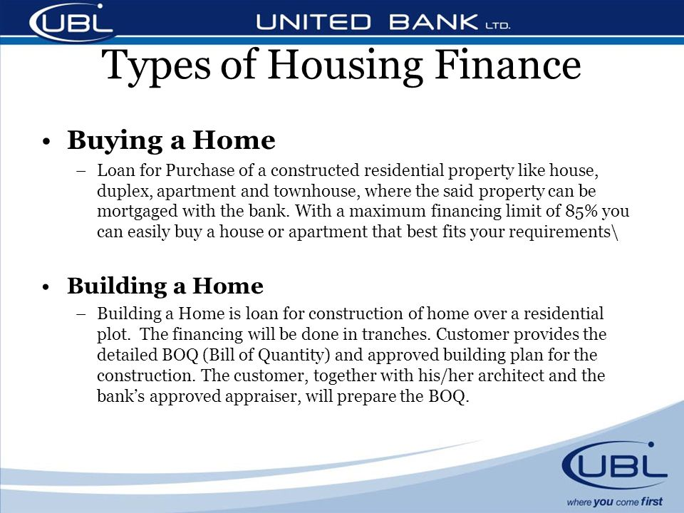 Types of Housing Finance Buying a Home –Loan for Purchase of a constructed residential property like house, duplex, apartment and townhouse, where the said property can be mortgaged with the bank.