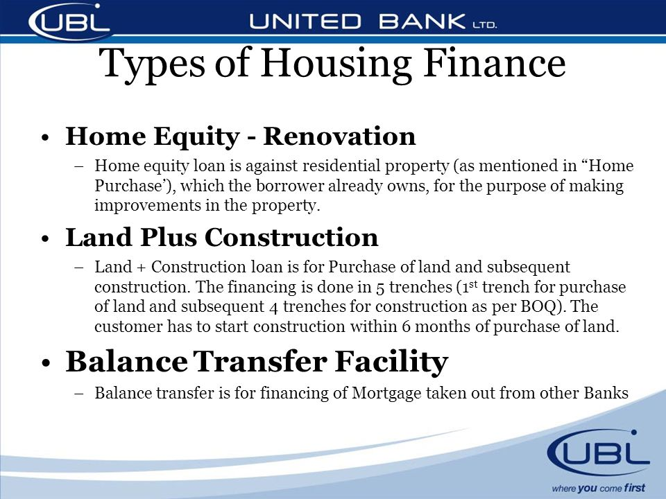 Types of Housing Finance Home Equity - Renovation –Home equity loan is against residential property (as mentioned in Home Purchase), which the borrower already owns, for the purpose of making improvements in the property.