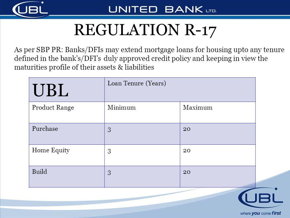 REGULATION R-17 UBL Loan Tenure (Years) Product RangeMinimumMaximum Purchase320 Home Equity320 Build320 As per SBP PR: Banks/DFIs may extend mortgage