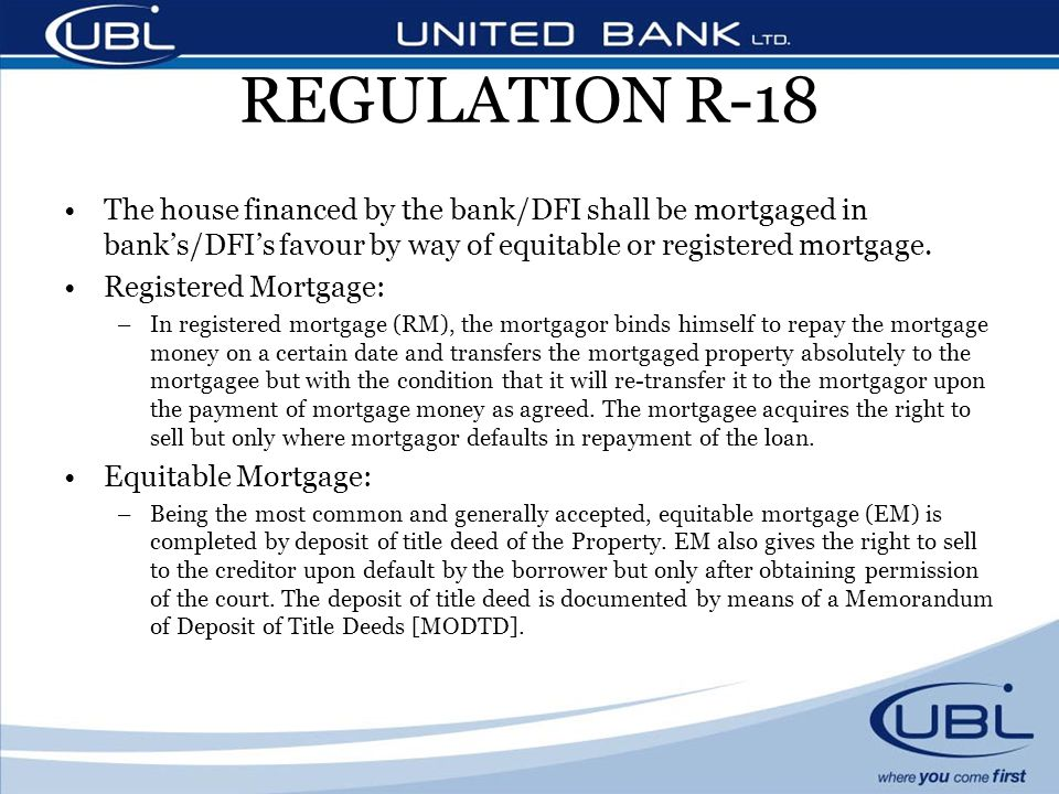 REGULATION R-18 The house financed by the bank/DFI shall be mortgaged in banks/DFIs favour by way of equitable or registered mortgage. Registered Mort