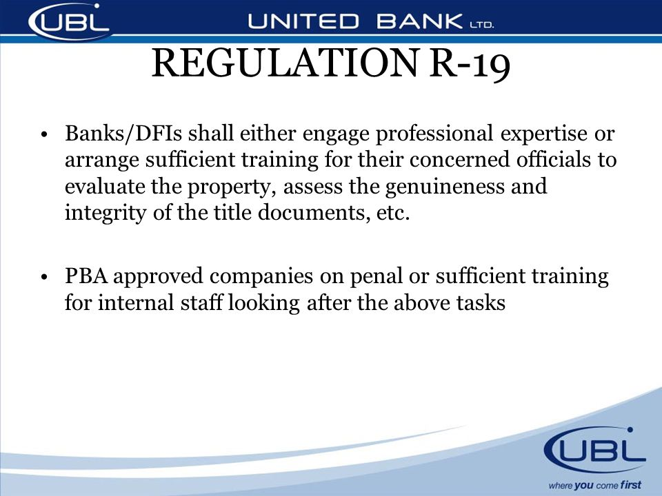 REGULATION R-19 Banks/DFIs shall either engage professional expertise or arrange sufficient training for their concerned officials to evaluate the property, assess the genuineness and integrity of the title documents, etc.
