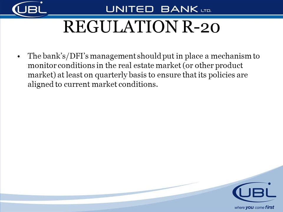 REGULATION R-20 The banks/DFIs management should put in place a mechanism to monitor conditions in the real estate market (or other product market) at least on quarterly basis to ensure that its policies are aligned to current market conditions.