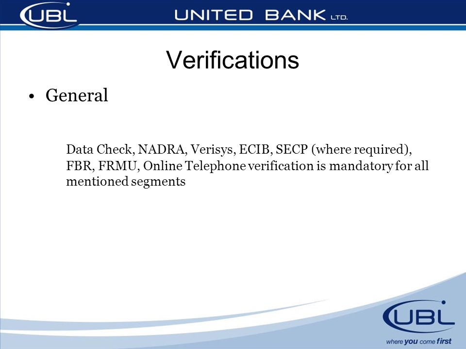 General Data Check, NADRA, Verisys, ECIB, SECP (where required), FBR, FRMU, Online Telephone verification is mandatory for all mentioned segments Veri