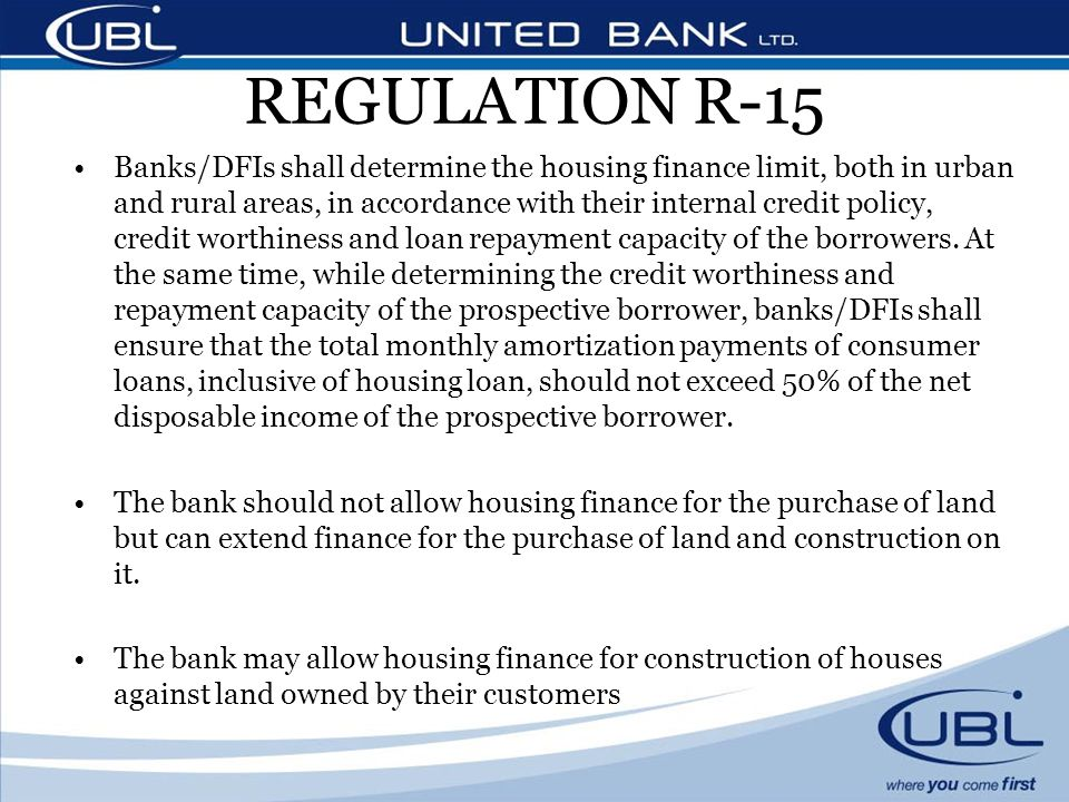 REGULATION R-15 Banks/DFIs shall determine the housing finance limit, both in urban and rural areas, in accordance with their internal credit policy, credit worthiness and loan repayment capacity of the borrowers.