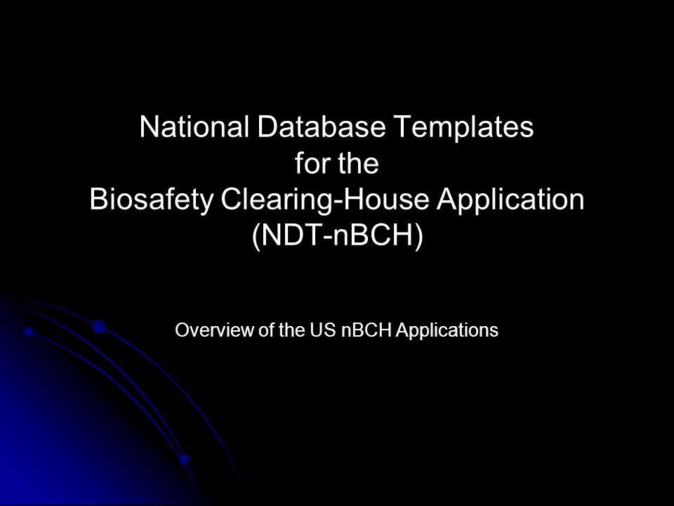 National Database Templates for the Biosafety Clearing-House Application (NDT-nBCH) Overview of the US nBCH Applications