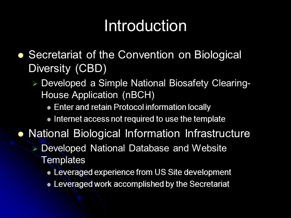 Introduction Secretariat of the Convention on Biological Diversity (CBD) Developed a Simple National Biosafety Clearing- House Application (nBCH) Enter and retain Protocol information locally Internet access not required to use the template National Biological Information Infrastructure Developed National Database and Website Templates Leveraged experience from US Site development Leveraged work accomplished by the Secretariat
