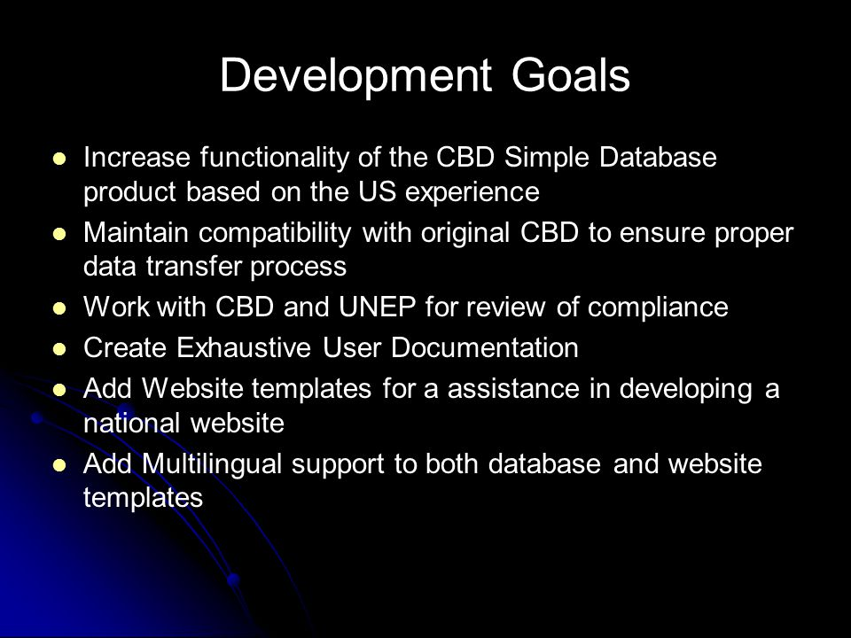 Development Goals Increase functionality of the CBD Simple Database product based on the US experience Maintain compatibility with original CBD to ensure proper data transfer process Work with CBD and UNEP for review of compliance Create Exhaustive User Documentation Add Website templates for a assistance in developing a national website Add Multilingual support to both database and website templates