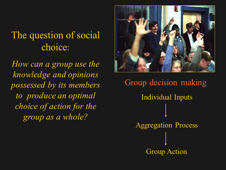 Group decision making Individual Inputs Aggregation Process Group Action The question of social choice: How can a group use the knowledge and opinions possessed by its members to produce an optimal choice of action for the group as a whole?