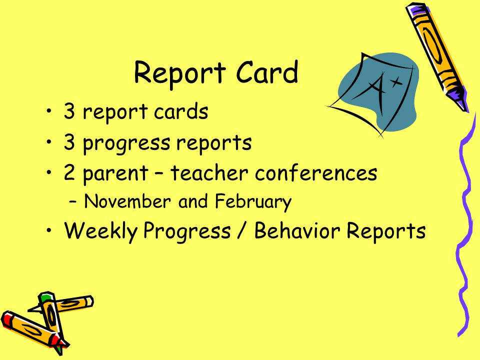 Report Card 3 report cards 3 progress reports 2 parent – teacher conferences –November and February Weekly Progress / Behavior Reports