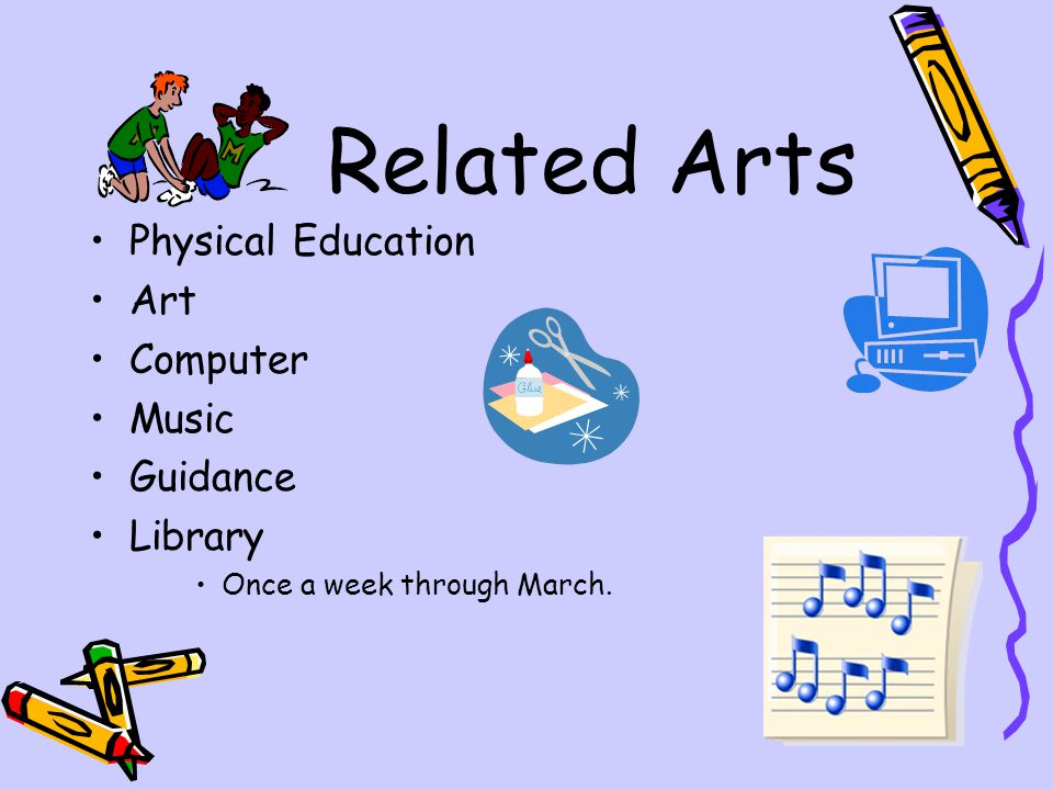 Related Arts Physical Education Art Computer Music Guidance Library Once a week through March.