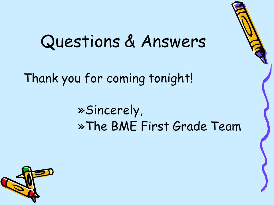 Questions & Answers Thank you for coming tonight! »Sincerely, »The BME First Grade Team