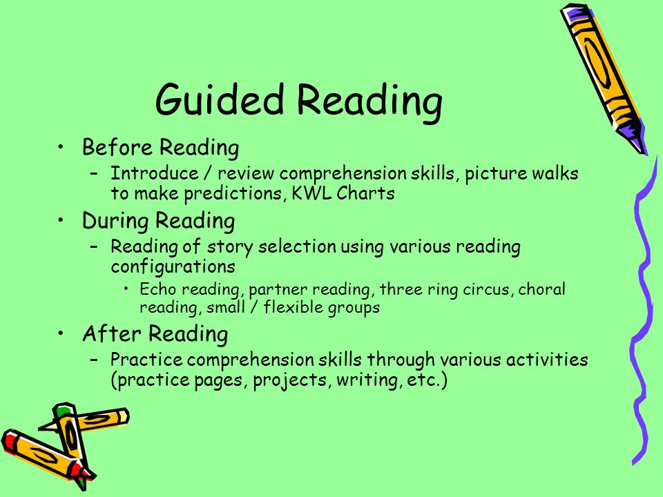Guided Reading Before Reading –Introduce / review comprehension skills, picture walks to make predictions, KWL Charts During Reading –Reading of story