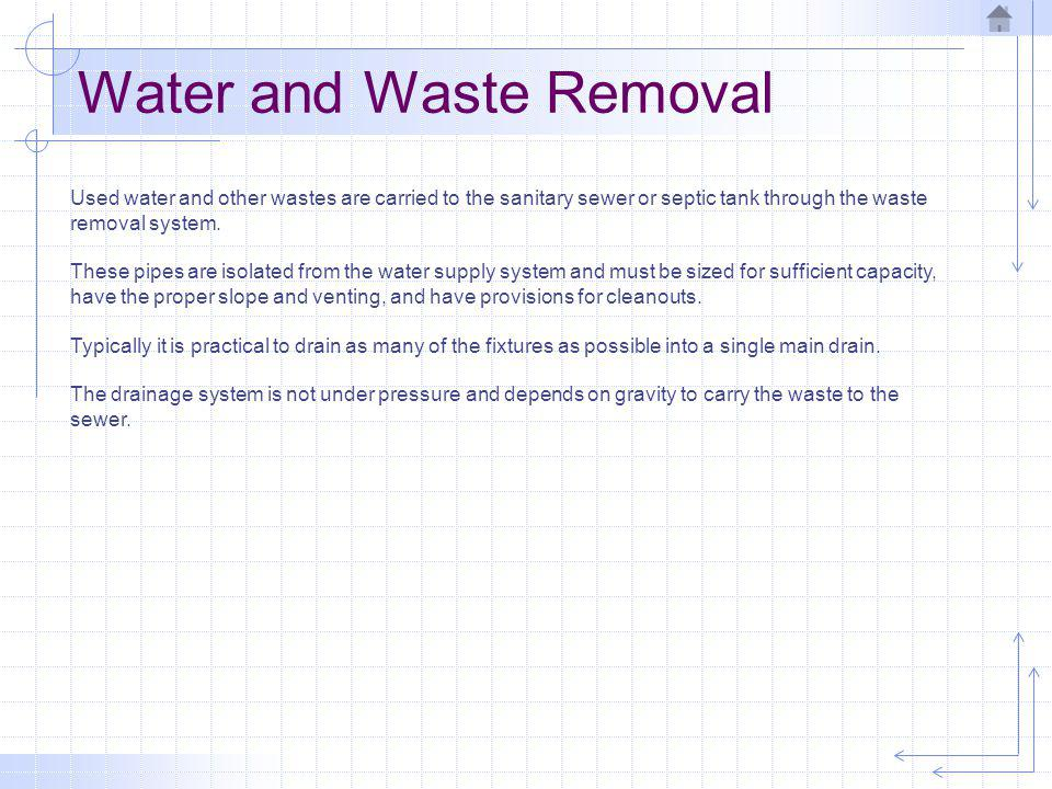 Water and Waste Removal Used water and other wastes are carried to the sanitary sewer or septic tank through the waste removal system. These pipes are