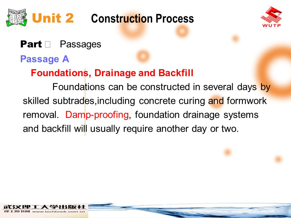 Unit 2 Construction Process Part Passages Passage A Foundations, Drainage and Backfill Foundations can be constructed in several days by skilled subtrades,including concrete curing and formwork removal.