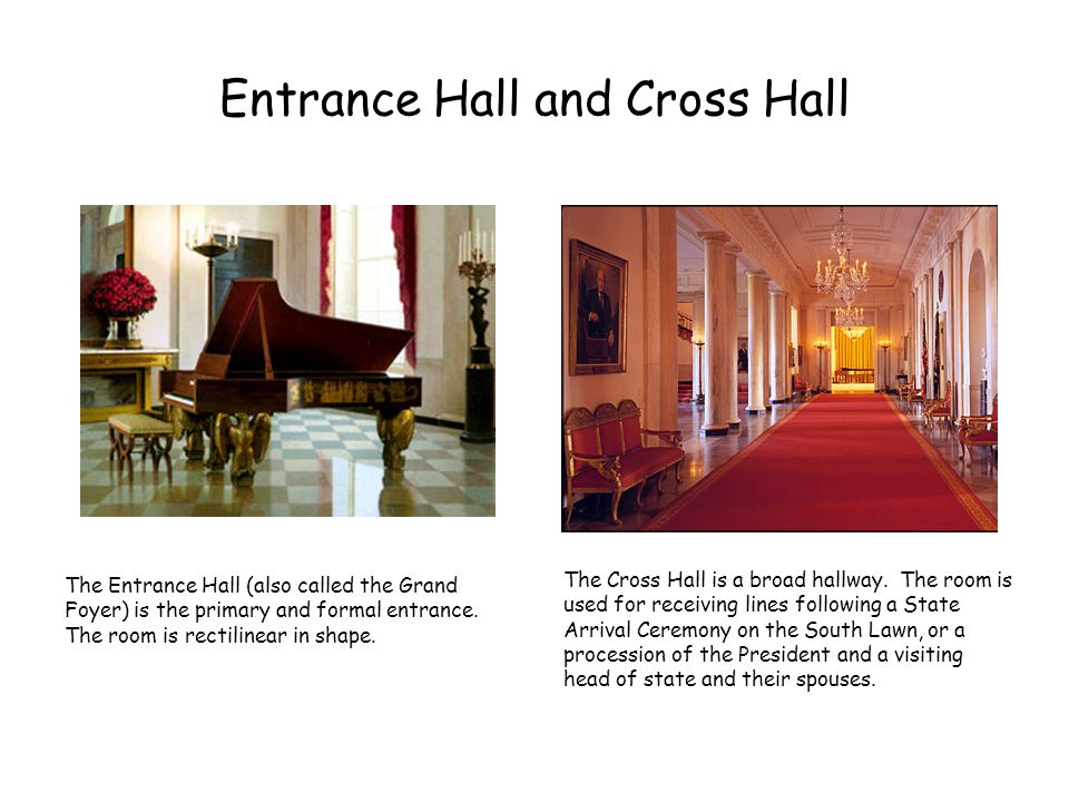 Entrance Hall and Cross Hall The Entrance Hall (also called the Grand Foyer) is the primary and formal entrance. The room is rectilinear in shape. The