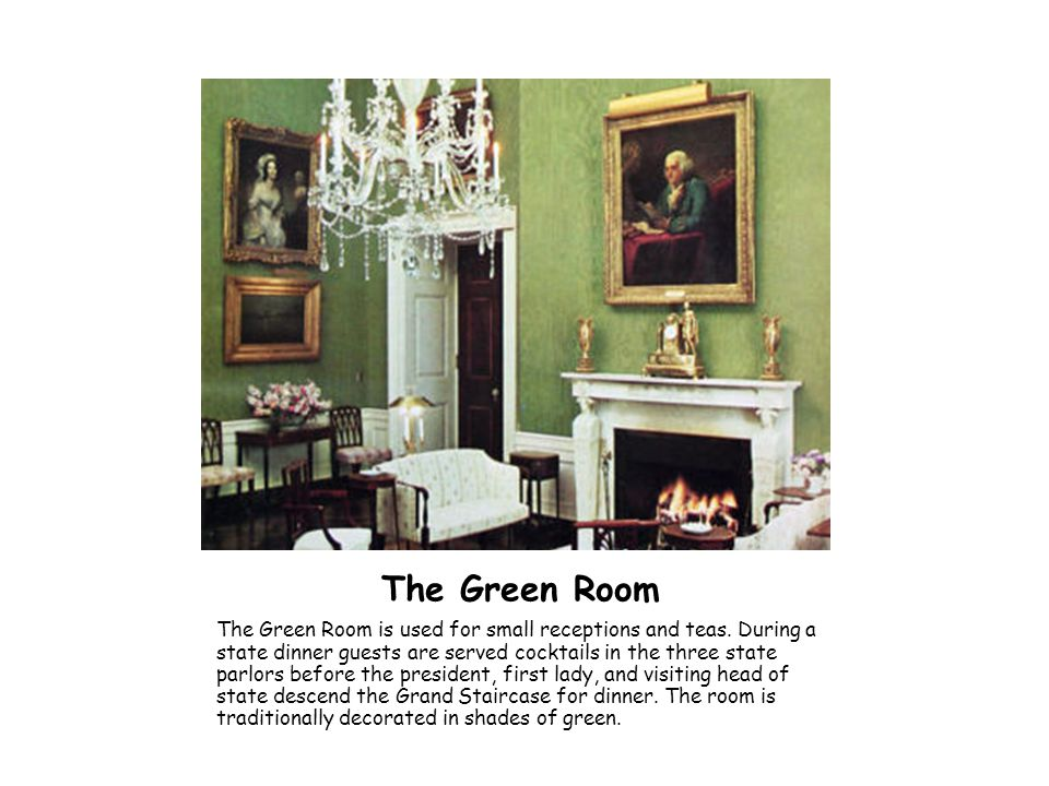 The Green Room The Green Room is used for small receptions and teas. During a state dinner guests are served cocktails in the three state parlors befo