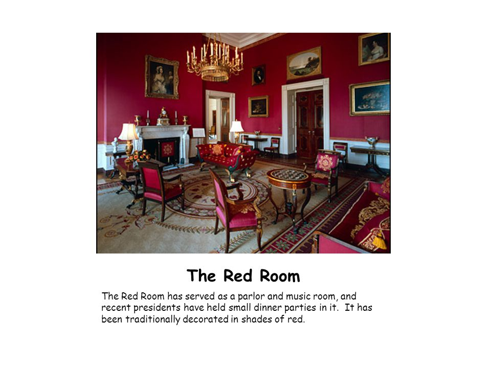 The Red Room The Red Room has served as a parlor and music room, and recent presidents have held small dinner parties in it. It has been traditionally