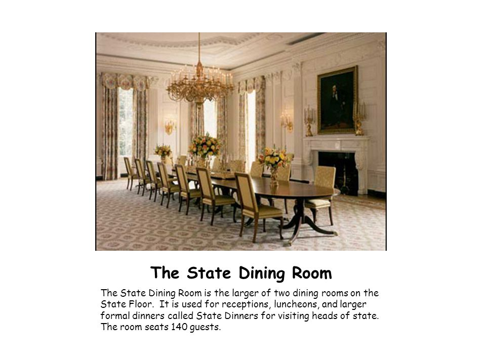 The State Dining Room The State Dining Room is the larger of two dining rooms on the State Floor. It is used for receptions, luncheons, and larger for