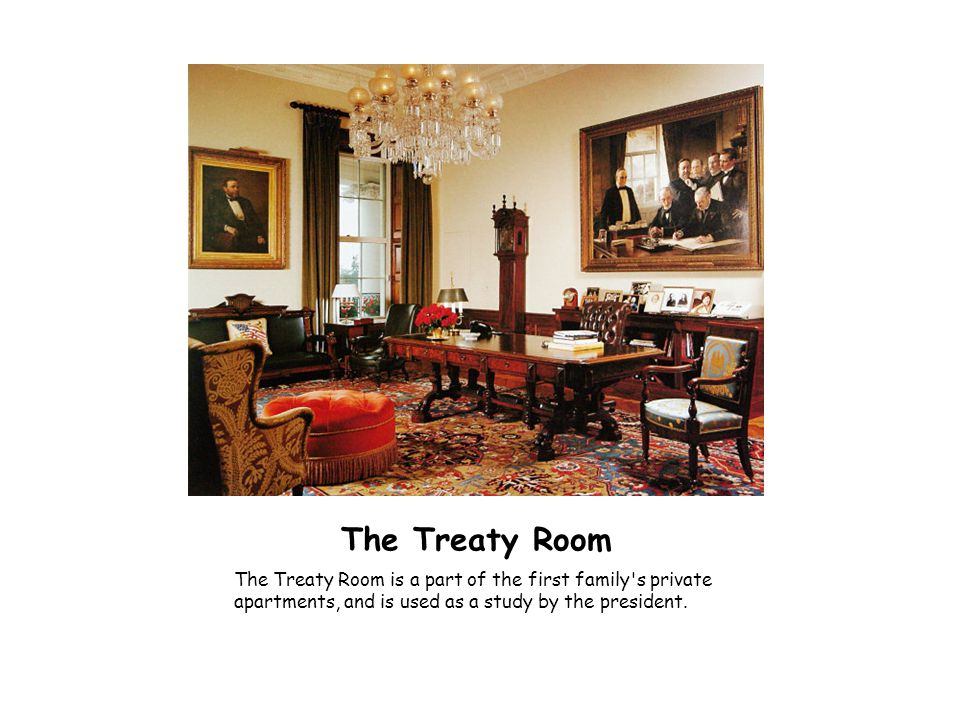The Treaty Room The Treaty Room is a part of the first family's private apartments, and is used as a study by the president.