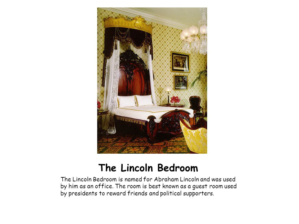 The Lincoln Bedroom The Lincoln Bedroom is named for Abraham Lincoln and was used by him as an office. The room is best known as a guest room used by