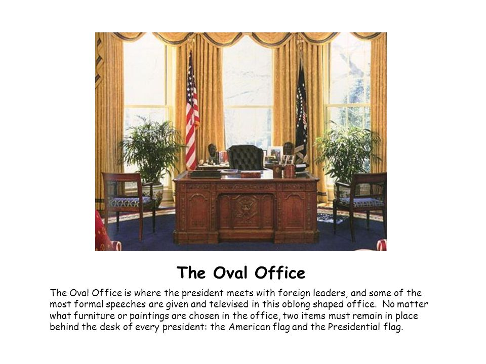 The Oval Office The Oval Office is where the president meets with foreign leaders, and some of the most formal speeches are given and televised in thi