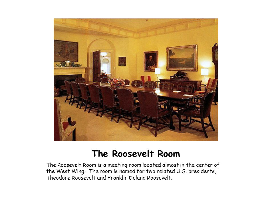 The Roosevelt Room The Roosevelt Room is a meeting room located almost in the center of the West Wing. The room is named for two related U.S. presiden