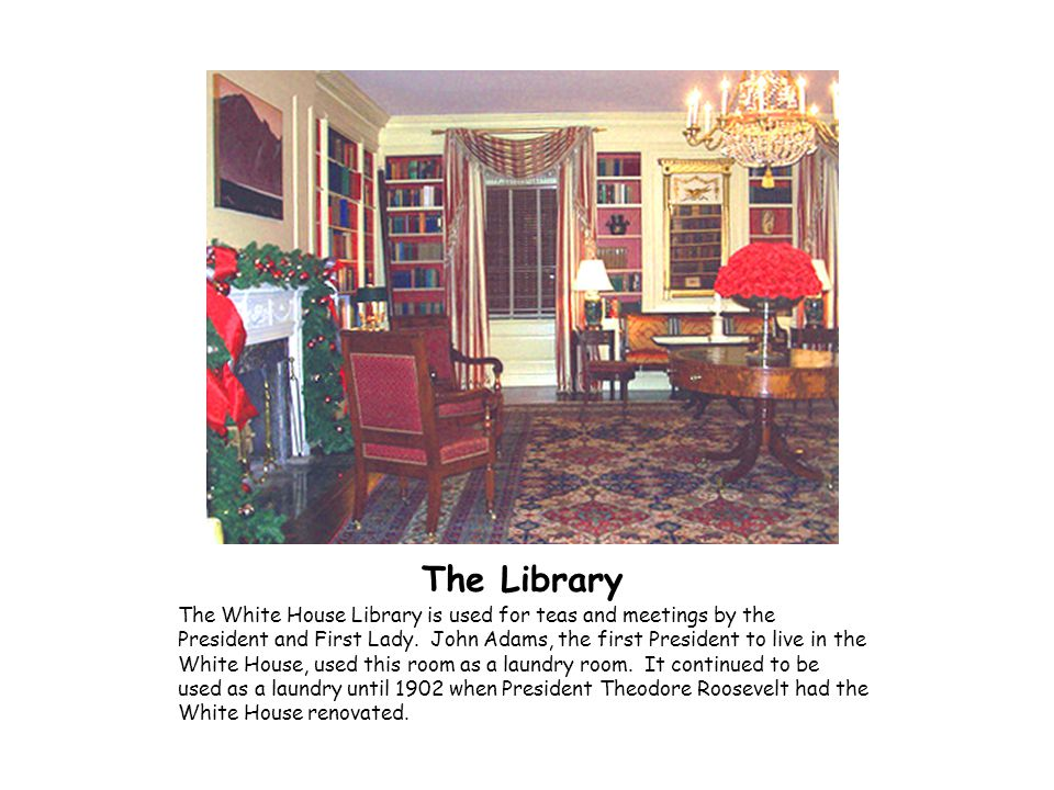 The Library The White House Library is used for teas and meetings by the President and First Lady. John Adams, the first President to live in the Whit