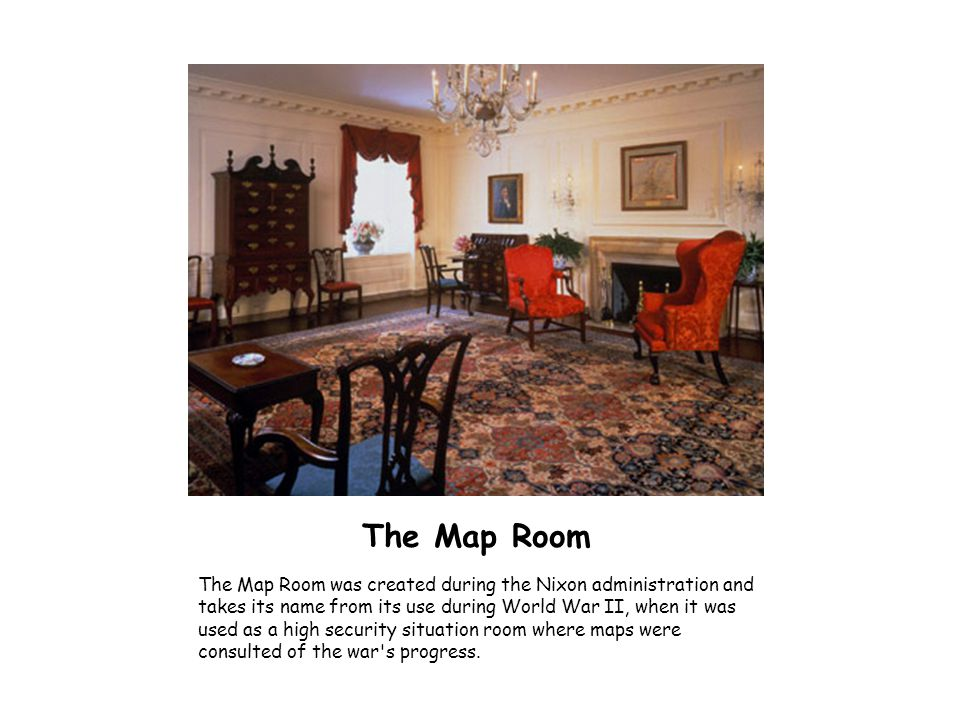 The Map Room The Map Room was created during the Nixon administration and takes its name from its use during World War II, when it was used as a high