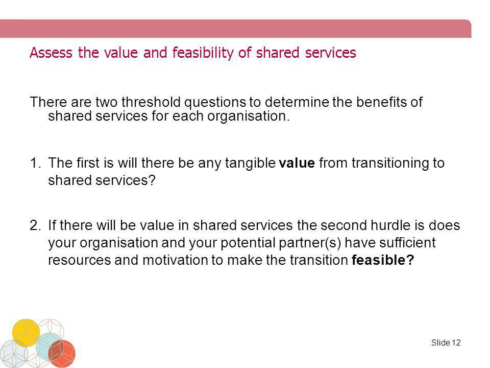 Assess the value and feasibility of shared services There are two threshold questions to determine the benefits of shared services for each organisati