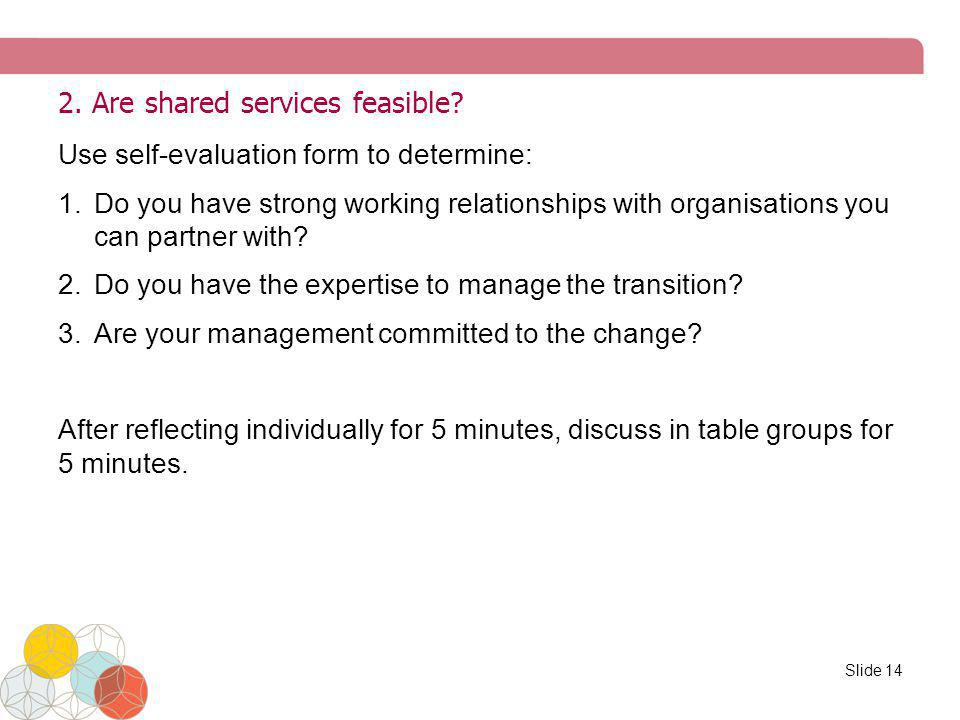 2. Are shared services feasible? Use self-evaluation form to determine: 1.Do you have strong working relationships with organisations you can partner