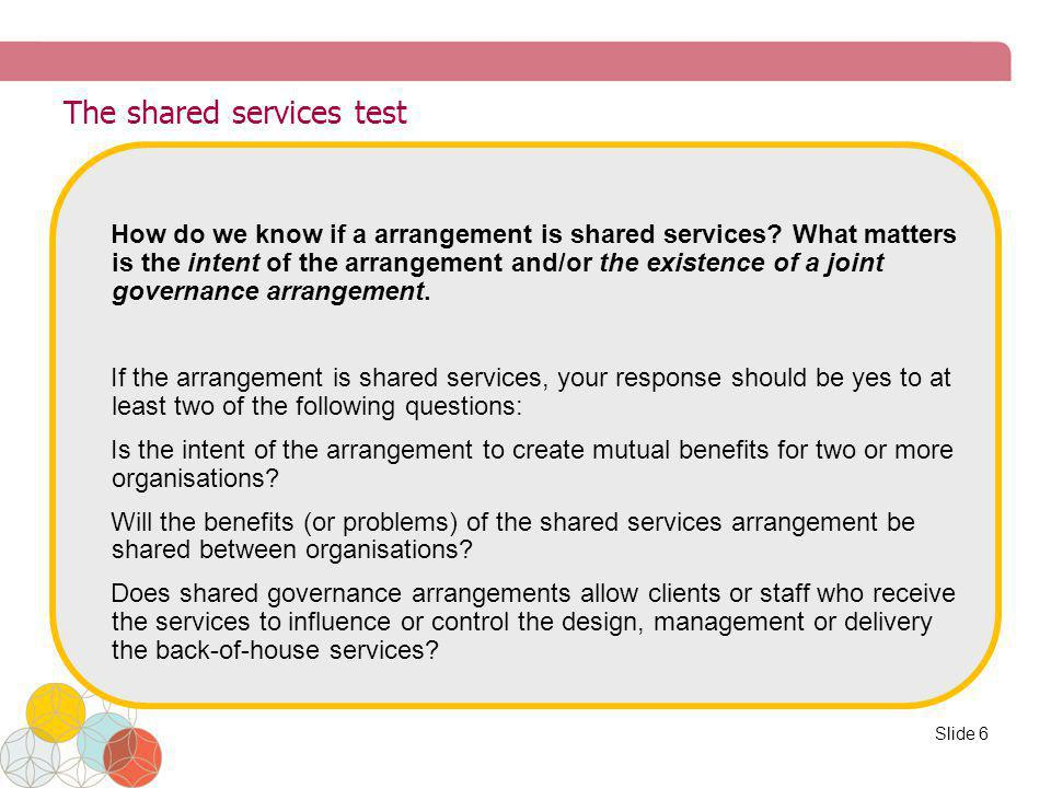 The shared services test How do we know if a arrangement is shared services? What matters is the intent of the arrangement and/or the existence of a j